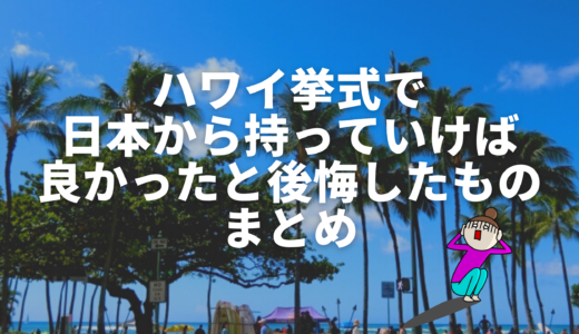 ハワイ挙式で日本から持っていけば良かったと後悔したものまとめ